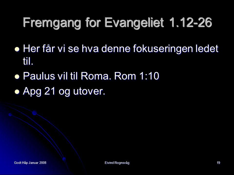 Godt Håp Januar 2008Eivind Rognsvåg19 Fremgang for Evangeliet 1.12-26  Her får vi se hva denne fokuseringen ledet til.  Paulus vil til Roma. Rom 1:1