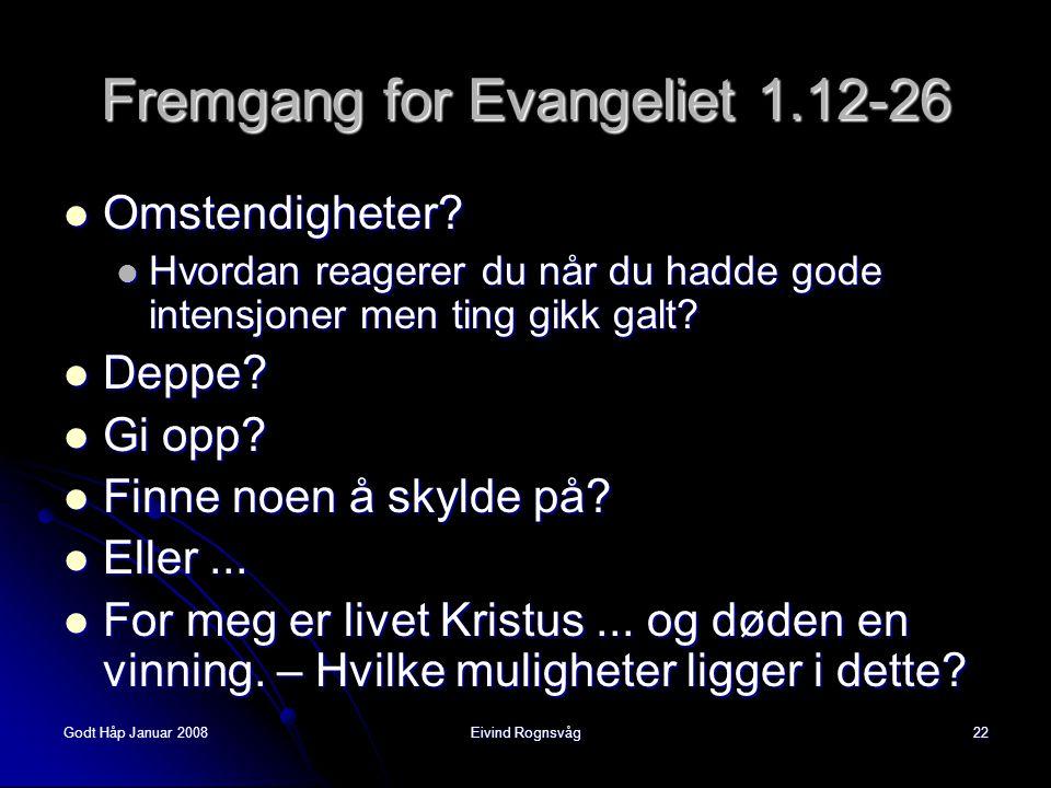 Godt Håp Januar 2008Eivind Rognsvåg22 Fremgang for Evangeliet 1.12-26  Omstendigheter?  Hvordan reagerer du når du hadde gode intensjoner men ting g