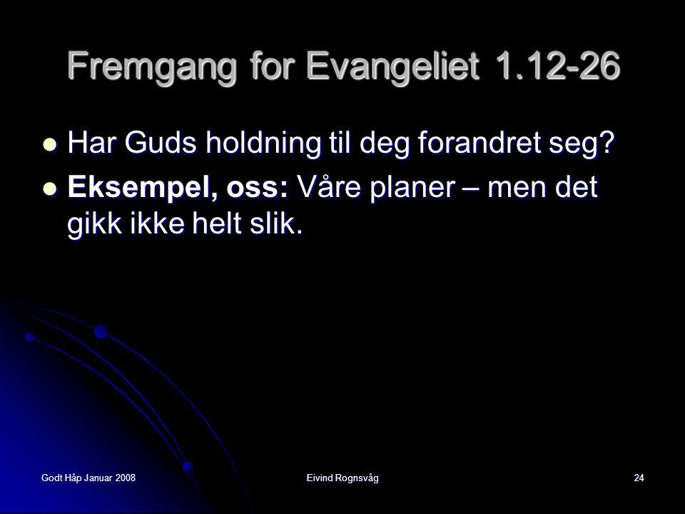Godt Håp Januar 2008Eivind Rognsvåg24 Fremgang for Evangeliet 1.12-26  Har Guds holdning til deg forandret seg?  Eksempel, oss: Våre planer – men de