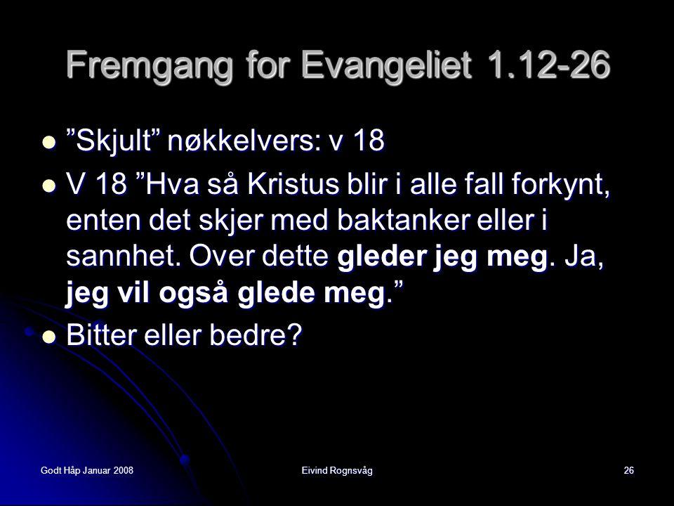 """Godt Håp Januar 2008Eivind Rognsvåg26 Fremgang for Evangeliet 1.12-26  """"Skjult"""" nøkkelvers: v 18  V 18 """"Hva så Kristus blir i alle fall forkynt, ent"""