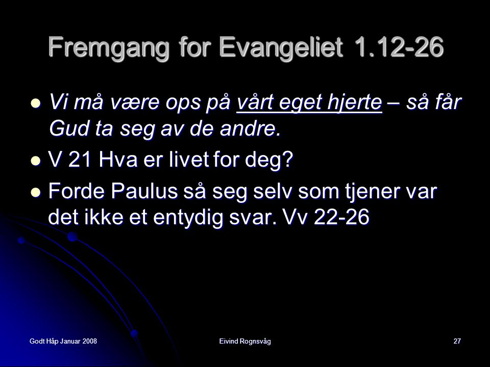 Godt Håp Januar 2008Eivind Rognsvåg27 Fremgang for Evangeliet 1.12-26  Vi må være ops på vårt eget hjerte – så får Gud ta seg av de andre.  V 21 Hva