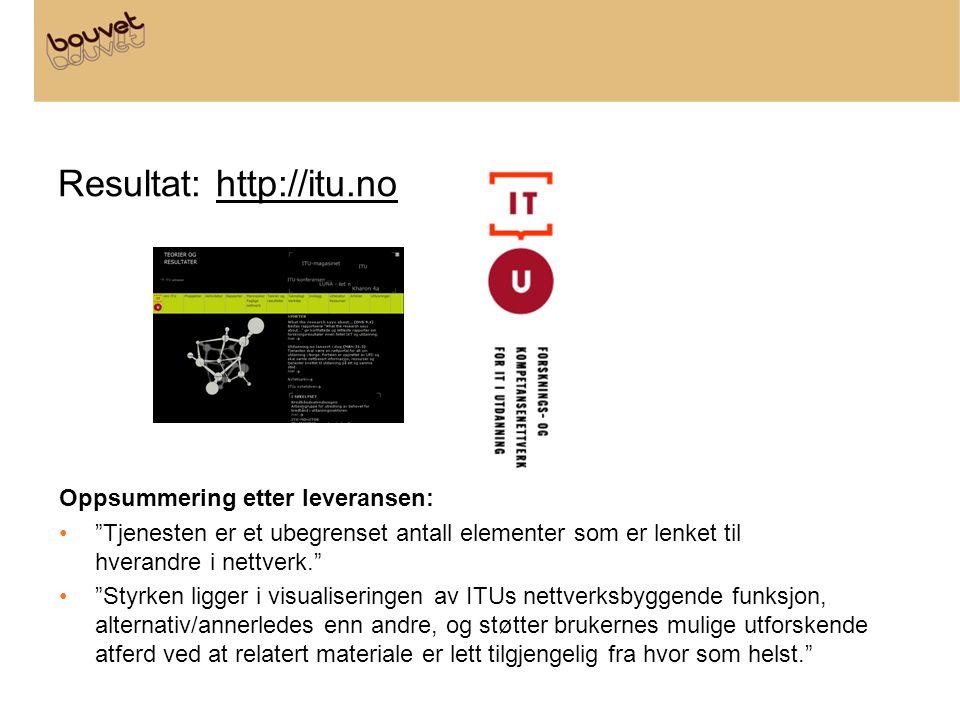 """Resultat: http://itu.no Oppsummering etter leveransen: •""""Tjenesten er et ubegrenset antall elementer som er lenket til hverandre i nettverk."""" •""""Styrke"""