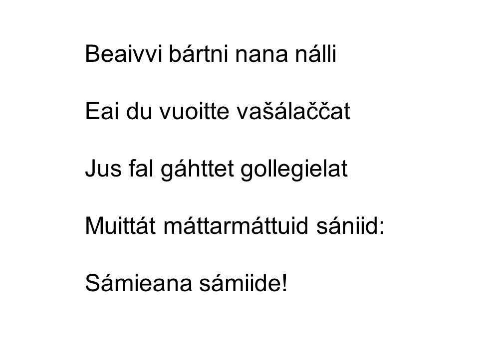 Beaivvi bártni nana nálli Eai du vuoitte vašálaččat Jus fal gáhttet gollegielat Muittát máttarmáttuid sániid: Sámieana sámiide!