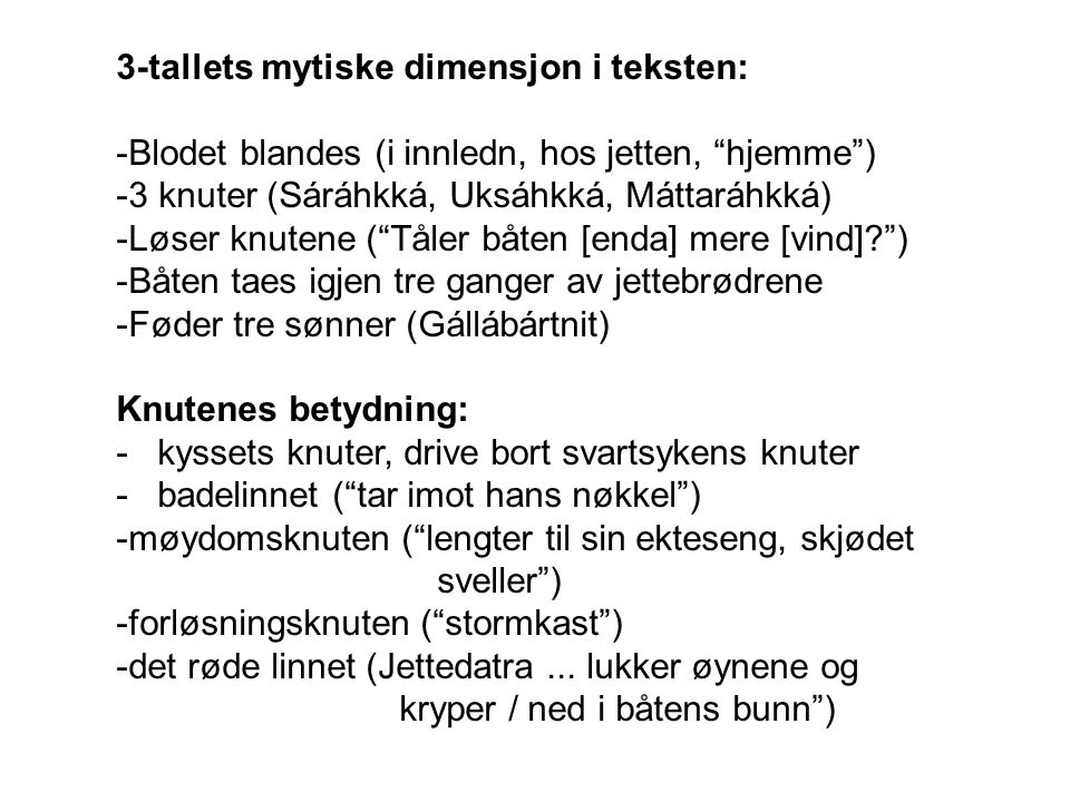 3-tallets mytiske dimensjon i teksten: -Blodet blandes (i innledn, hos jetten, hjemme ) -3 knuter (Sáráhkká, Uksáhkká, Máttaráhkká) -Løser knutene ( Tåler båten [enda] mere [vind]? ) -Båten taes igjen tre ganger av jettebrødrene -Føder tre sønner (Gállábártnit) Knutenes betydning: - kyssets knuter, drive bort svartsykens knuter - badelinnet ( tar imot hans nøkkel ) -møydomsknuten ( lengter til sin ekteseng, skjødet sveller ) -forløsningsknuten ( stormkast ) -det røde linnet (Jettedatra...