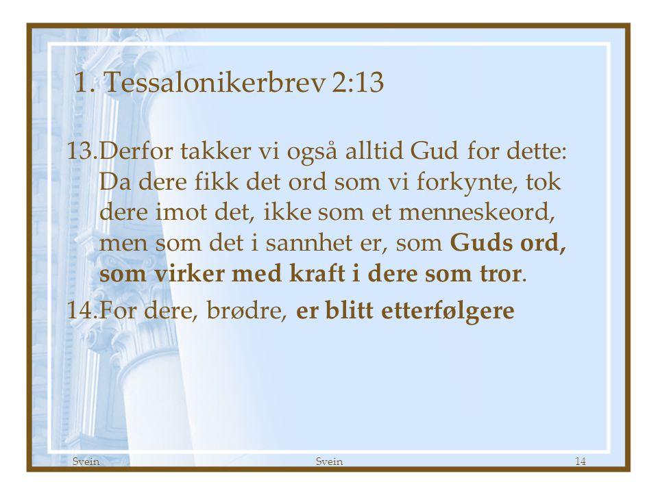 Svein 14 1. Tessalonikerbrev 2:13 13.Derfor takker vi også alltid Gud for dette: Da dere fikk det ord som vi forkynte, tok dere imot det, ikke som et