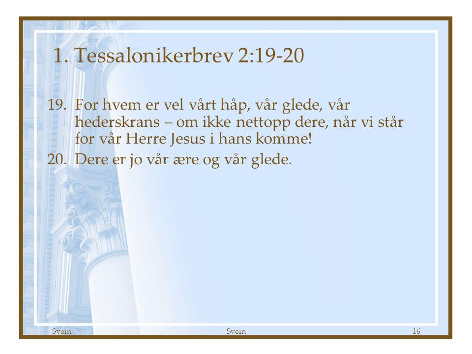 Svein 16 1. Tessalonikerbrev 2:19-20 19.For hvem er vel vårt håp, vår glede, vår hederskrans – om ikke nettopp dere, når vi står for vår Herre Jesus i
