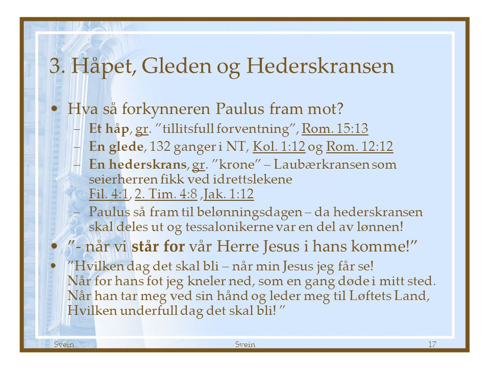 """Svein 17 3. Håpet, Gleden og Hederskransen •Hva så forkynneren Paulus fram mot? –Et håp, gr. """"tillitsfull forventning"""", Rom. 15:13 –En glede, 132 gang"""