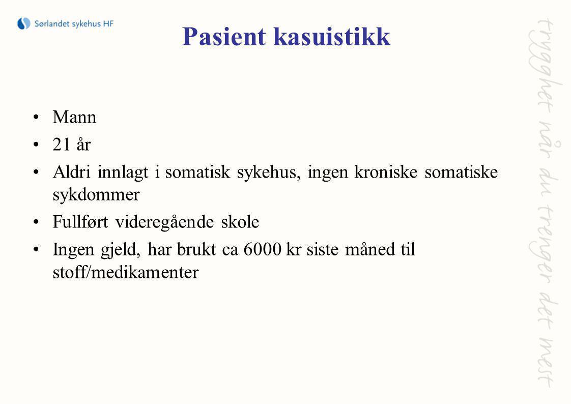 Pasient kasuistikk •Mann •21 år •Aldri innlagt i somatisk sykehus, ingen kroniske somatiske sykdommer •Fullført videregående skole •Ingen gjeld, har brukt ca 6000 kr siste måned til stoff/medikamenter