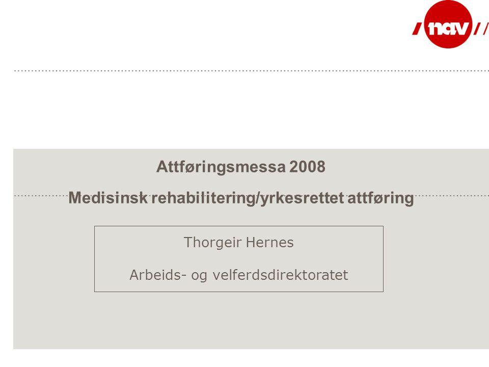 Attføringsmessa 2008 Medisinsk rehabilitering/yrkesrettet attføring Thorgeir Hernes Arbeids- og velferdsdirektoratet