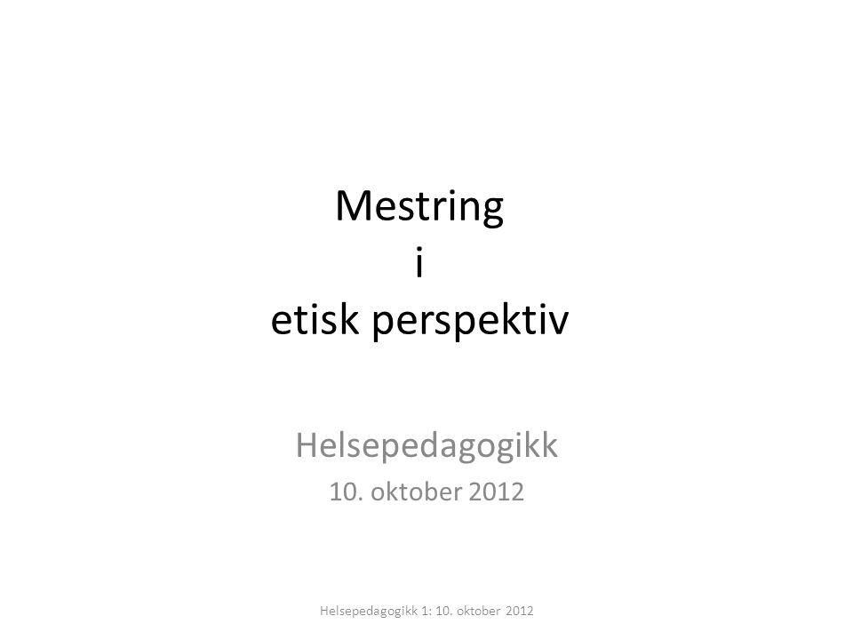 Mestring i etisk perspektiv Helsepedagogikk 10. oktober 2012 Helsepedagogikk 1: 10. oktober 2012