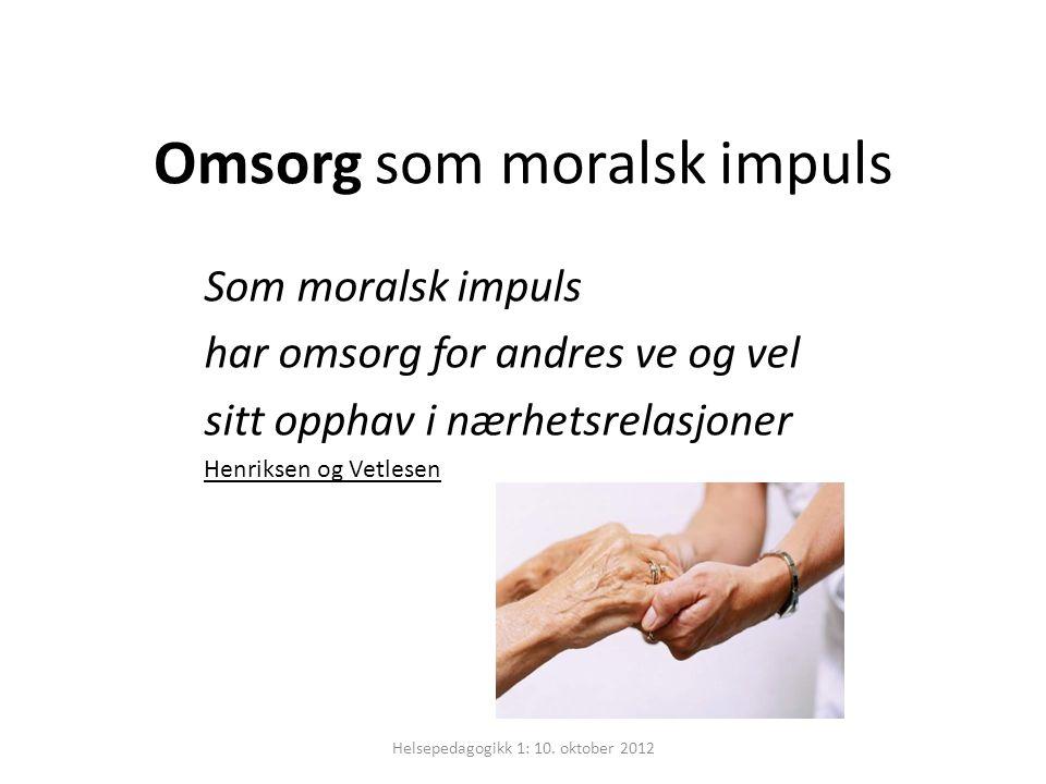 Omsorg som moralsk impuls Som moralsk impuls har omsorg for andres ve og vel sitt opphav i nærhetsrelasjoner Henriksen og Vetlesen Helsepedagogikk 1: 10.