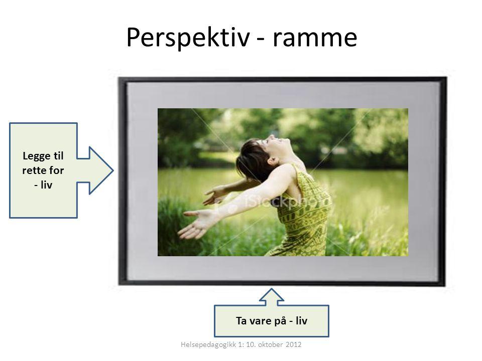 Perspektiv - ramme Ta vare på - liv Legge til rette for - liv Helsepedagogikk 1: 10. oktober 2012