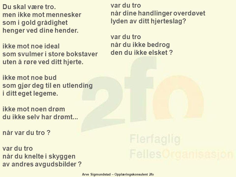 Arve Sigmundstad – Opplæringskonsulent 2fo Du skal være tro. men ikke mot mennesker som i gold grådighet henger ved dine hender. ikke mot noe ideal so