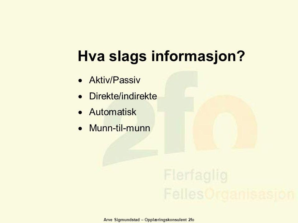 Arve Sigmundstad – Opplæringskonsulent 2fo Hva slags informasjon?  Aktiv/Passiv  Direkte/indirekte  Automatisk  Munn-til-munn