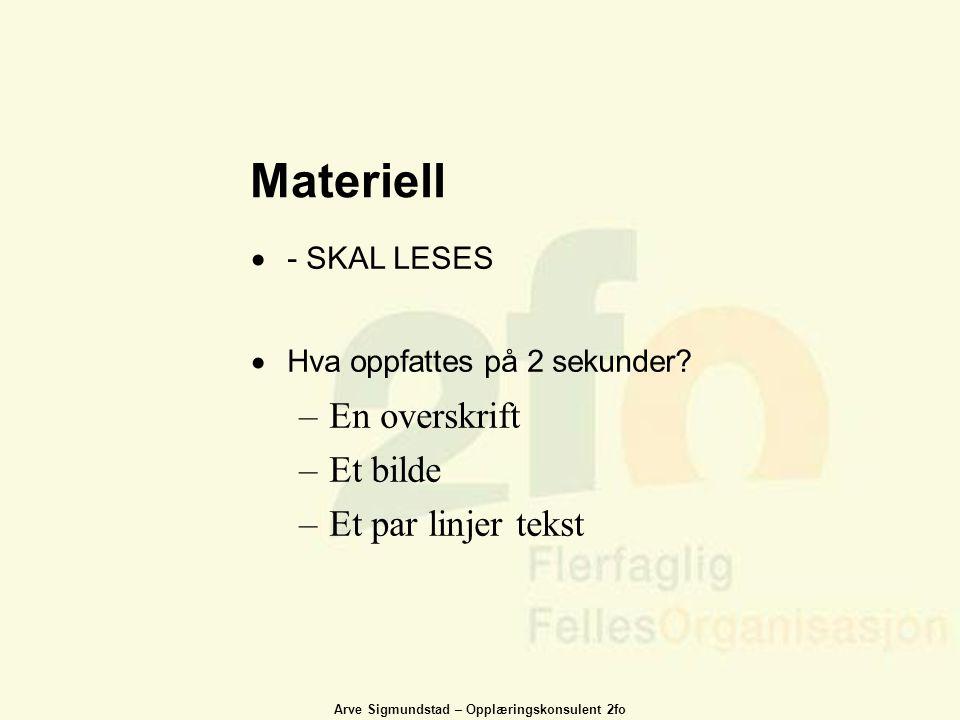 Arve Sigmundstad – Opplæringskonsulent 2fo Materiell  - SKAL LESES  Hva oppfattes på 2 sekunder? –En overskrift –Et bilde –Et par linjer tekst