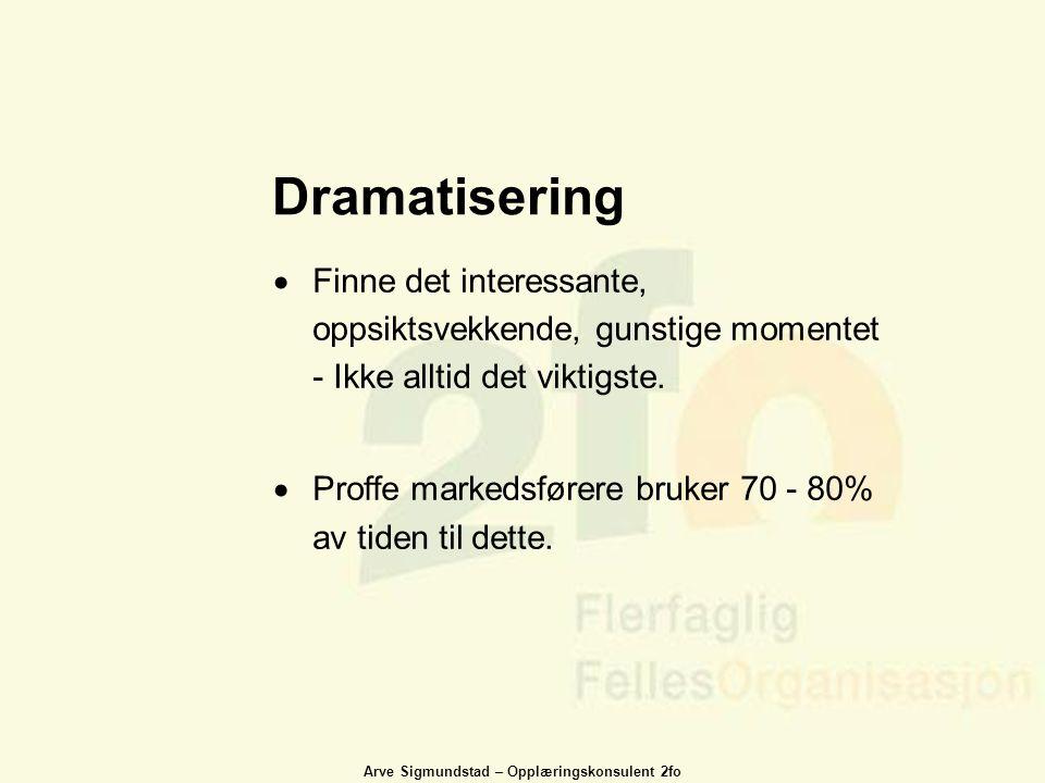 Arve Sigmundstad – Opplæringskonsulent 2fo Dramatisering  Finne det interessante, oppsiktsvekkende, gunstige momentet - Ikke alltid det viktigste. 