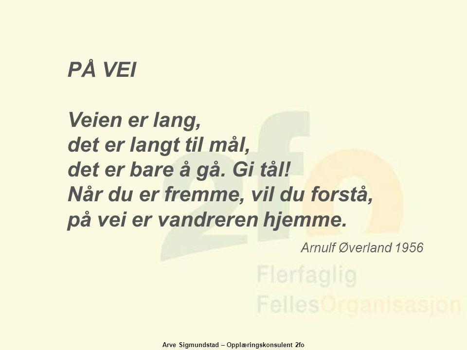 Arve Sigmundstad – Opplæringskonsulent 2fo PÅ VEI Veien er lang, det er langt til mål, det er bare å gå. Gi tål! Når du er fremme, vil du forstå, på v
