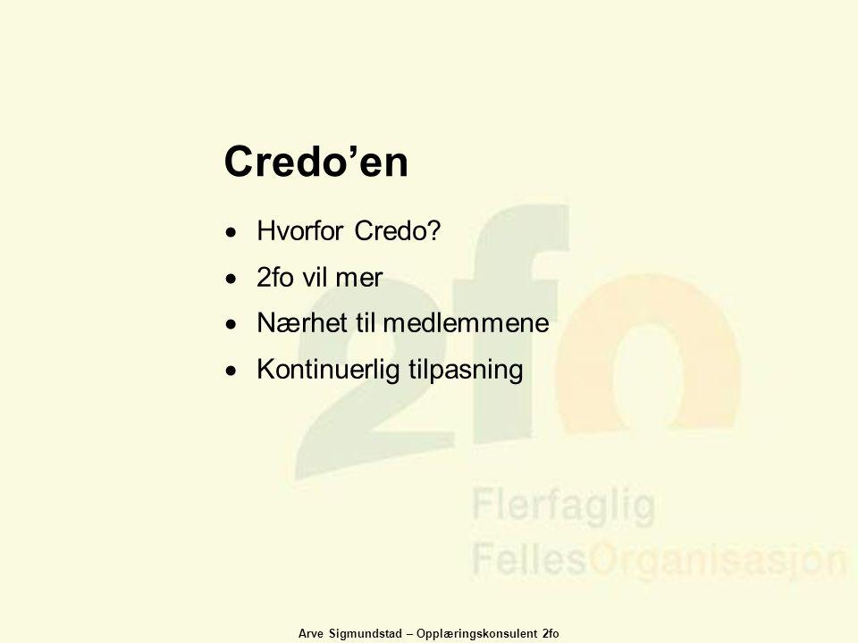 Arve Sigmundstad – Opplæringskonsulent 2fo Credo'en  Hvorfor Credo?  2fo vil mer  Nærhet til medlemmene  Kontinuerlig tilpasning