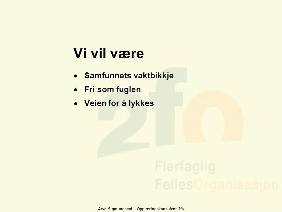 Arve Sigmundstad – Opplæringskonsulent 2fo Vi vil være  Samfunnets vaktbikkje  Fri som fuglen  Veien for å lykkes