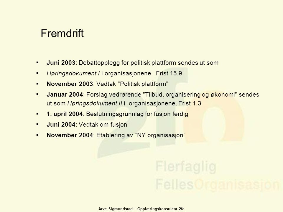 Arve Sigmundstad – Opplæringskonsulent 2fo Fremdrift  Juni 2003: Debattopplegg for politisk plattform sendes ut som  Høringsdokument I i organisasjo