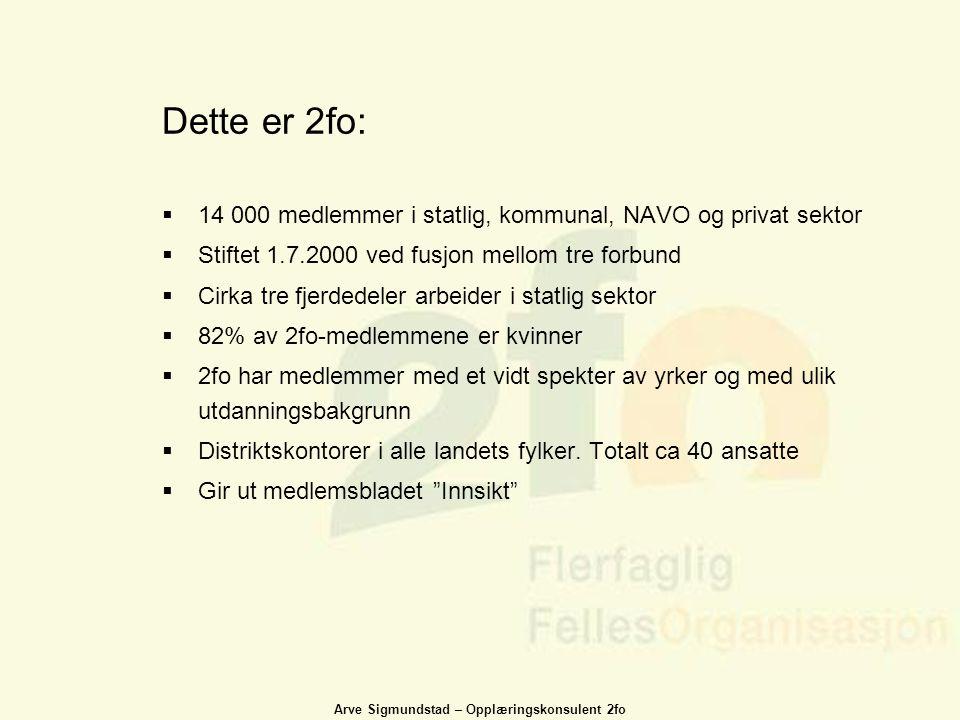 Arve Sigmundstad – Opplæringskonsulent 2fo Dette er 2fo:  14 000 medlemmer i statlig, kommunal, NAVO og privat sektor  Stiftet 1.7.2000 ved fusjon m