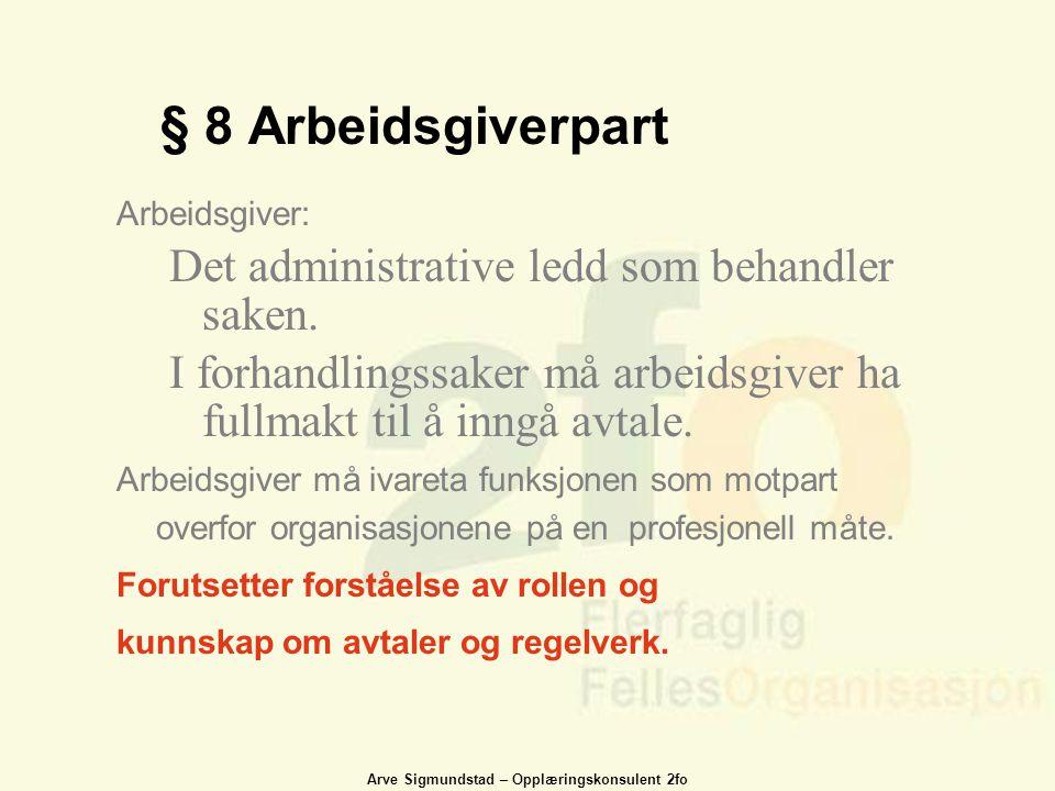 Arve Sigmundstad – Opplæringskonsulent 2fo § 8 Arbeidsgiverpart Arbeidsgiver: Det administrative ledd som behandler saken. I forhandlingssaker må arbe
