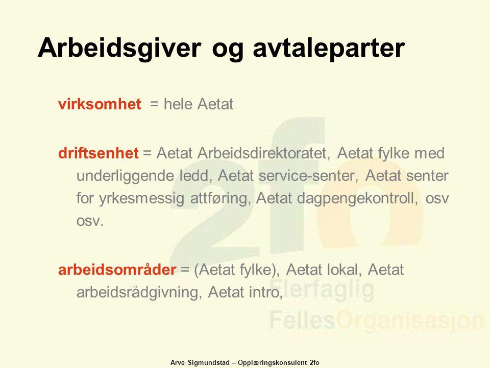 Arve Sigmundstad – Opplæringskonsulent 2fo Arbeidsgiver og avtaleparter virksomhet = hele Aetat driftsenhet = Aetat Arbeidsdirektoratet, Aetat fylke m