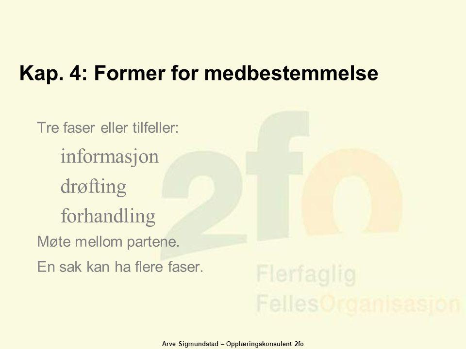 Arve Sigmundstad – Opplæringskonsulent 2fo Kap. 4: Former for medbestemmelse Tre faser eller tilfeller: informasjon drøfting forhandling Møte mellom p