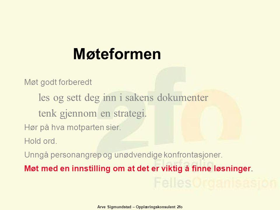 Arve Sigmundstad – Opplæringskonsulent 2fo Møteformen Møt godt forberedt les og sett deg inn i sakens dokumenter tenk gjennom en strategi. Hør på hva