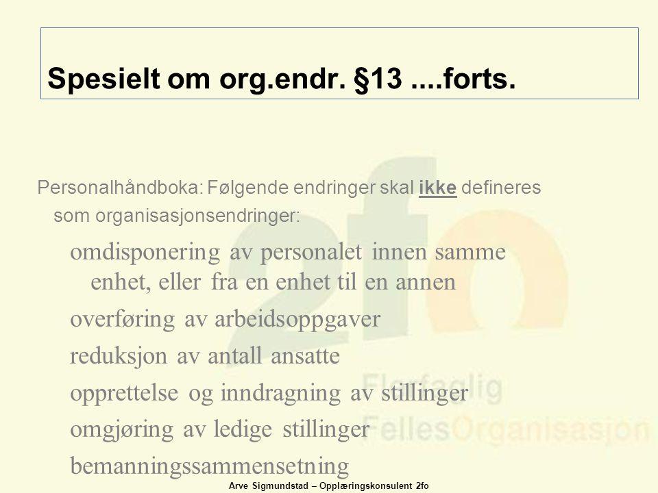 Arve Sigmundstad – Opplæringskonsulent 2fo Spesielt om org.endr. §13....forts. Personalhåndboka: Følgende endringer skal ikke defineres som organisasj