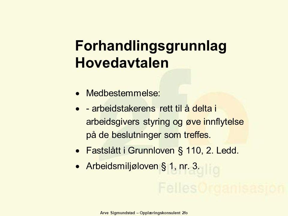 Arve Sigmundstad – Opplæringskonsulent 2fo Forhandlingsgrunnlag Hovedavtalen  Medbestemmelse:  - arbeidstakerens rett til å delta i arbeidsgivers st