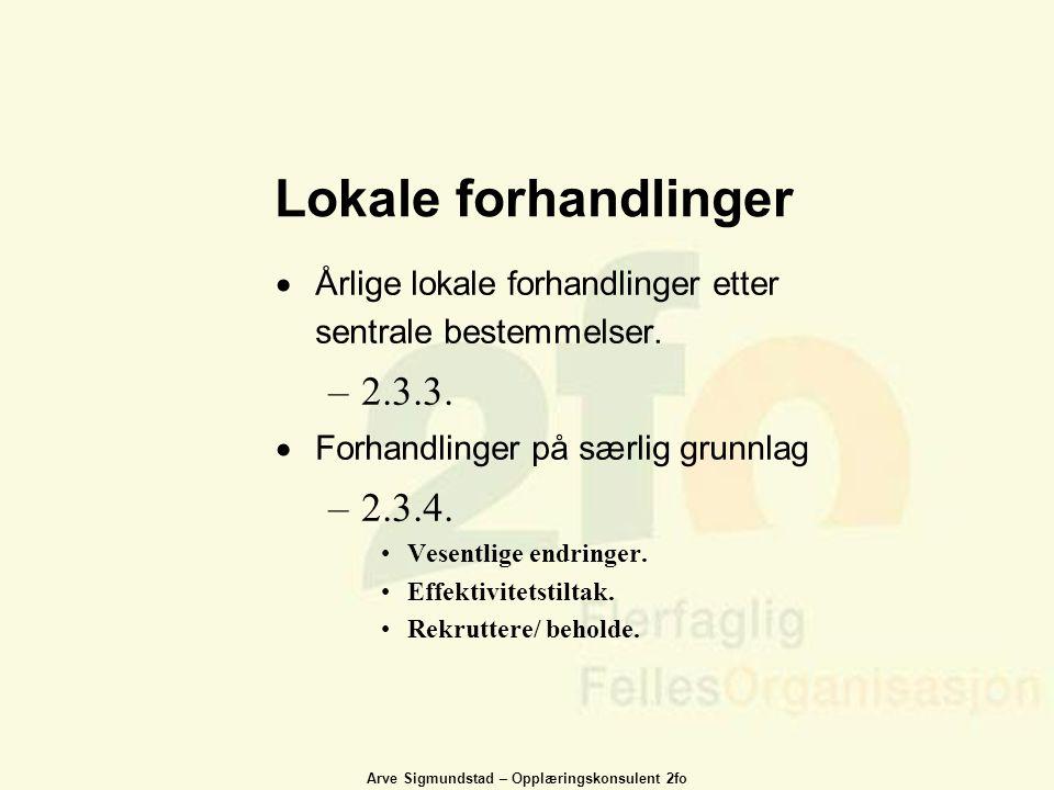 Arve Sigmundstad – Opplæringskonsulent 2fo Lokale forhandlinger  Årlige lokale forhandlinger etter sentrale bestemmelser. –2.3.3.  Forhandlinger på