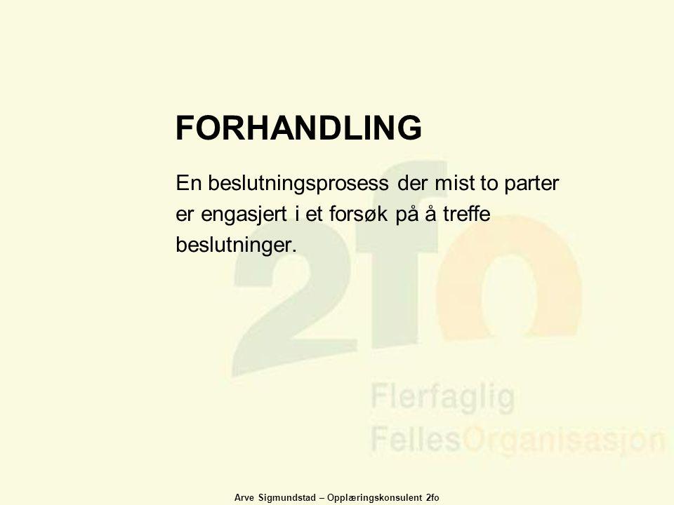 Arve Sigmundstad – Opplæringskonsulent 2fo FORHANDLING En beslutningsprosess der mist to parter er engasjert i et forsøk på å treffe beslutninger.
