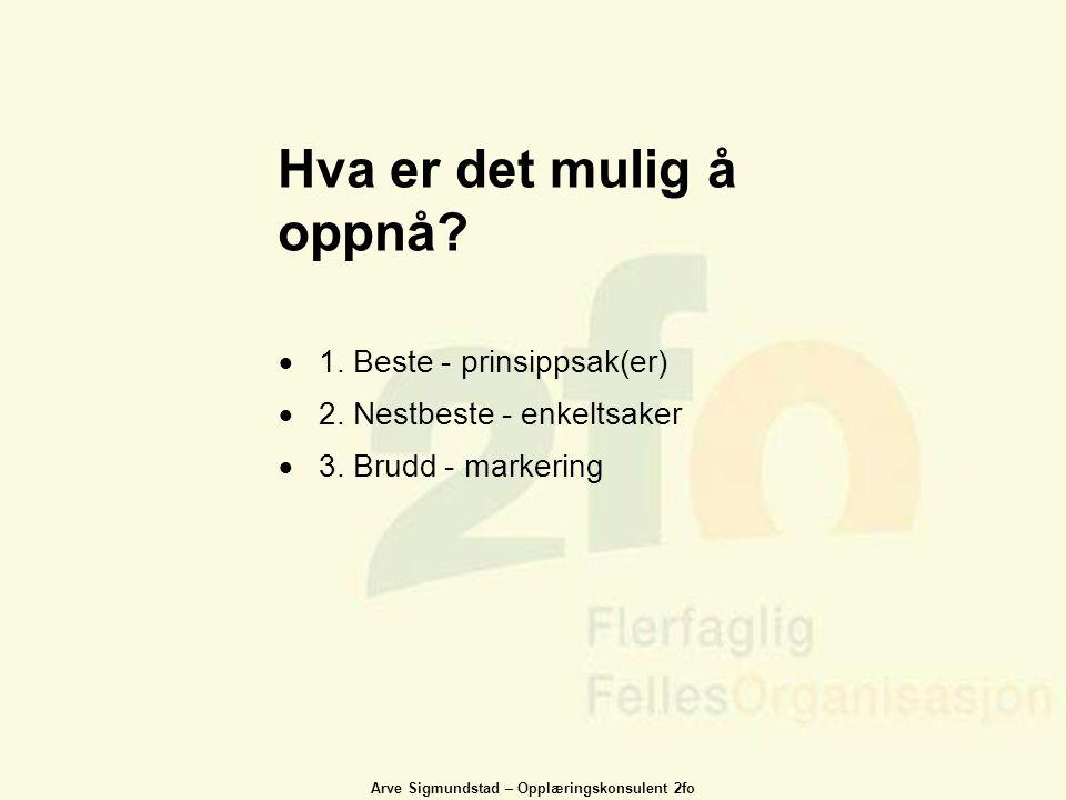 Arve Sigmundstad – Opplæringskonsulent 2fo  1. Beste - prinsippsak(er)  2. Nestbeste - enkeltsaker  3. Brudd - markering Hva er det mulig å oppnå?