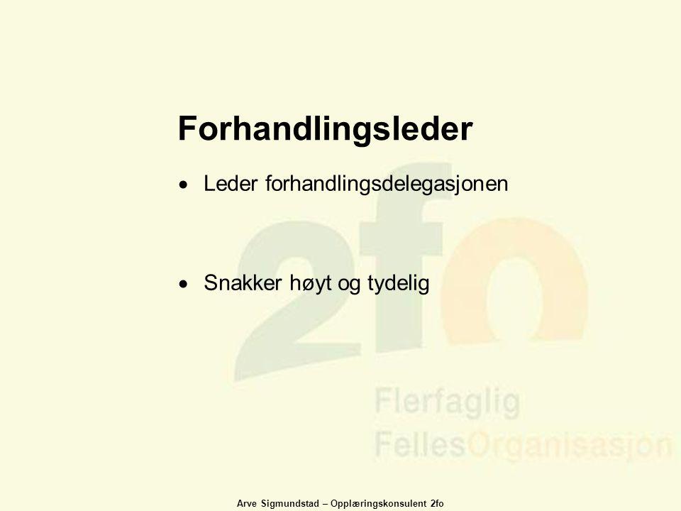 Arve Sigmundstad – Opplæringskonsulent 2fo Forhandlingsleder  Leder forhandlingsdelegasjonen  Snakker høyt og tydelig