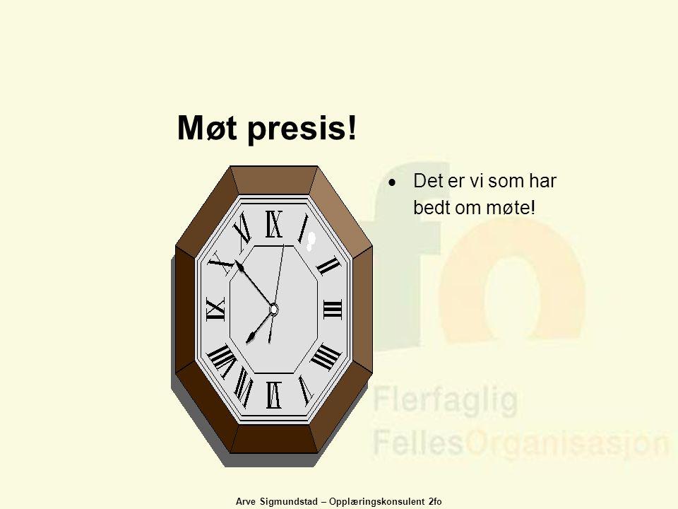 Arve Sigmundstad – Opplæringskonsulent 2fo Møt presis!  Det er vi som har bedt om møte!