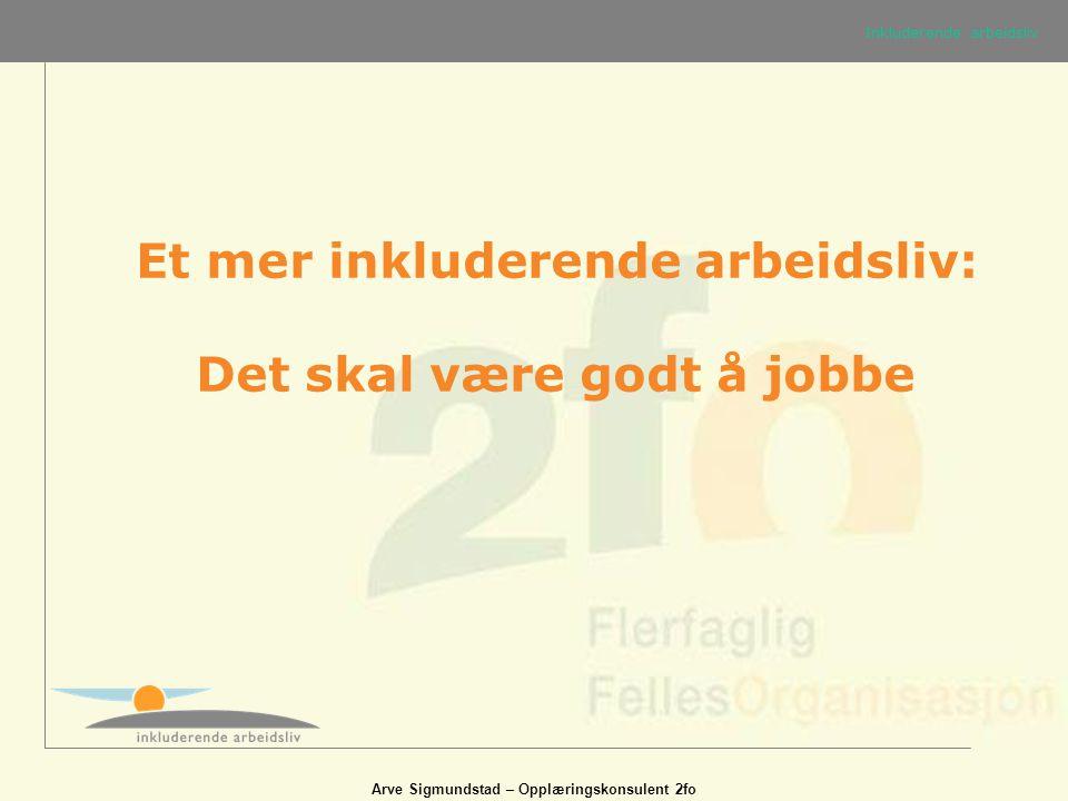 Arve Sigmundstad – Opplæringskonsulent 2fo Et mer inkluderende arbeidsliv: Det skal være godt å jobbe Inkluderende arbeidsliv