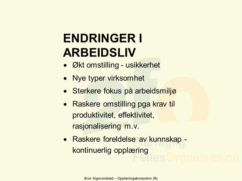 Arve Sigmundstad – Opplæringskonsulent 2fo ENDRINGER I ARBEIDSLIV  Økt omstilling - usikkerhet  Nye typer virksomhet  Sterkere fokus på arbeidsmilj