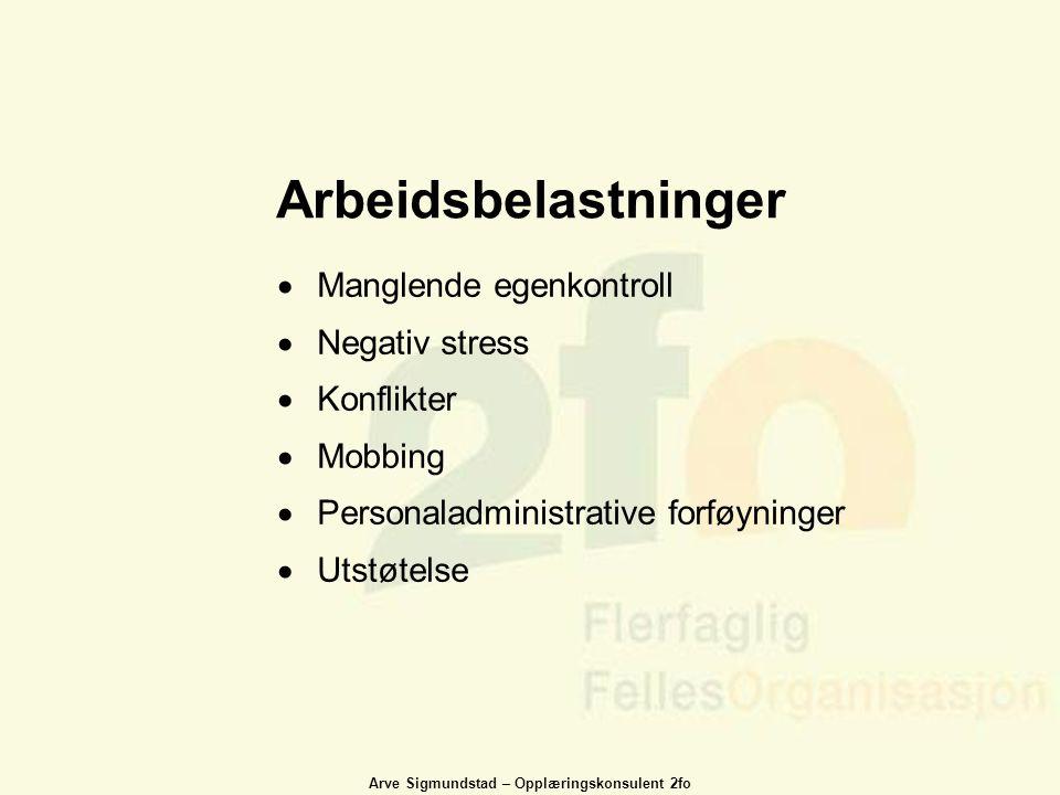 Arve Sigmundstad – Opplæringskonsulent 2fo Arbeidsbelastninger  Manglende egenkontroll  Negativ stress  Konflikter  Mobbing  Personaladministrati