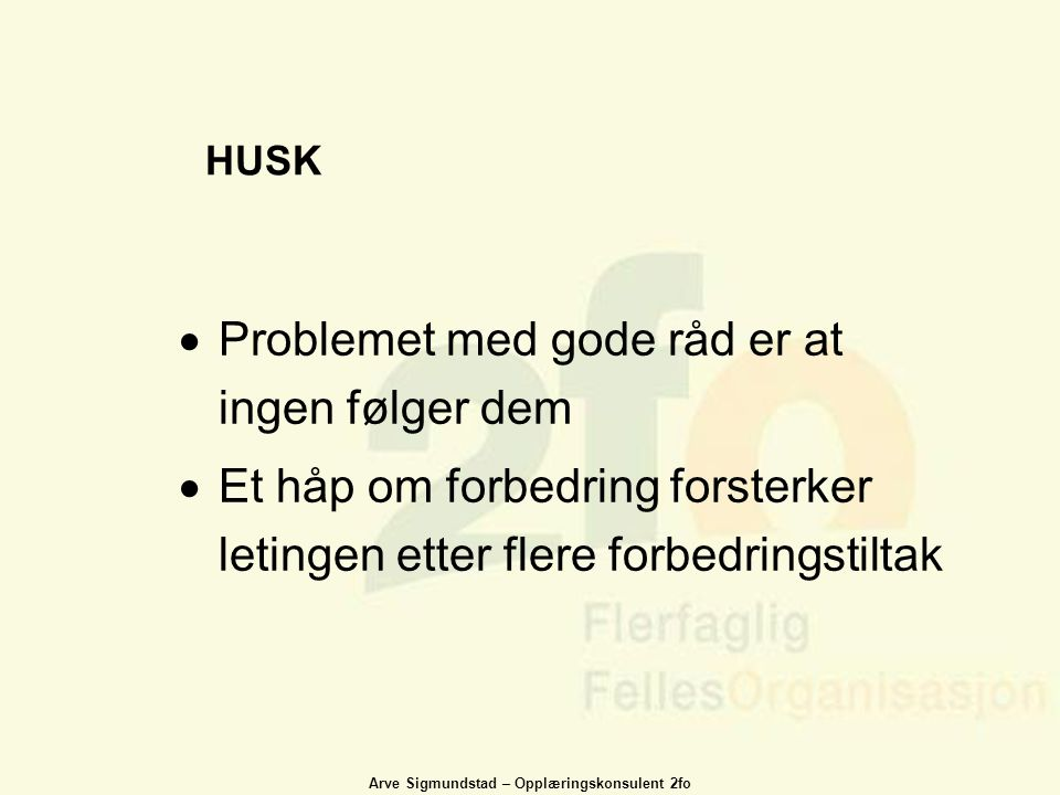Arve Sigmundstad – Opplæringskonsulent 2fo HUSK  Problemet med gode råd er at ingen følger dem  Et håp om forbedring forsterker letingen etter flere