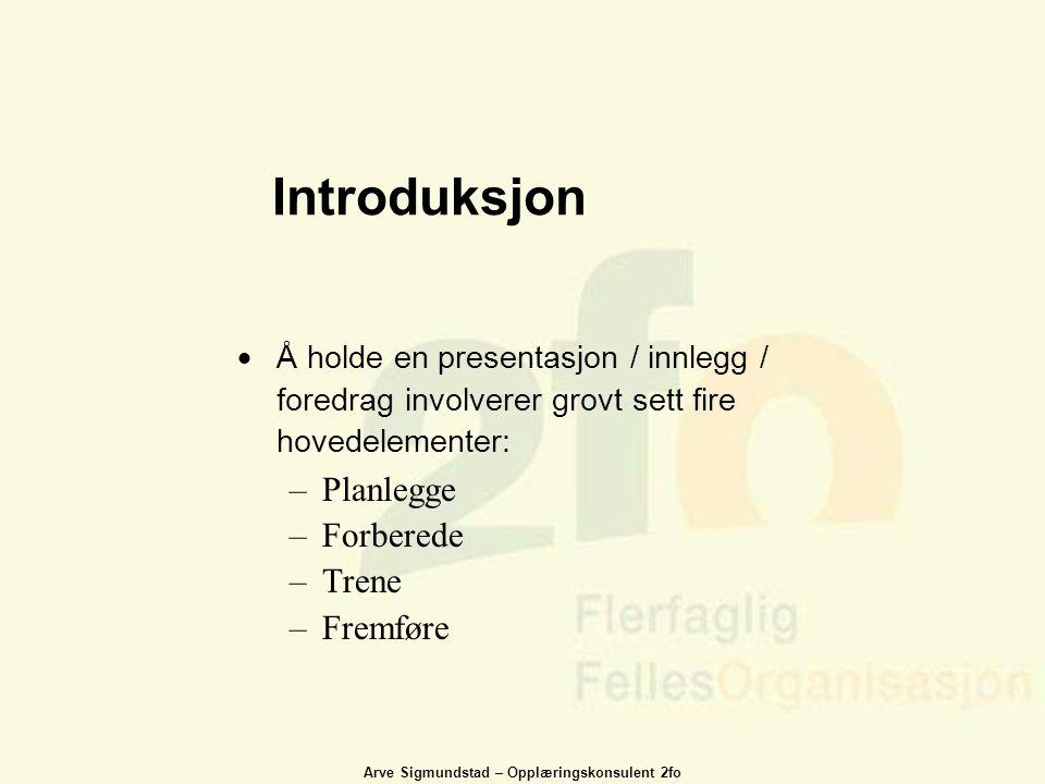Arve Sigmundstad – Opplæringskonsulent 2fo Introduksjon  Å holde en presentasjon / innlegg / foredrag involverer grovt sett fire hovedelementer: –Pla