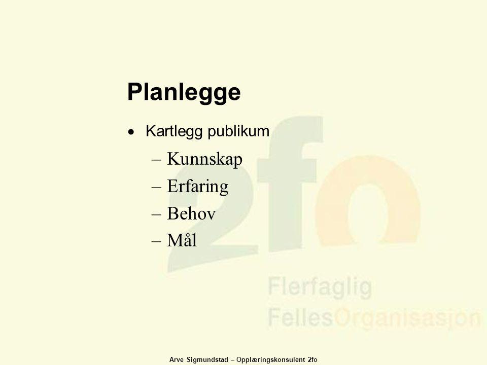 Arve Sigmundstad – Opplæringskonsulent 2fo Planlegge  Kartlegg publikum –Kunnskap –Erfaring –Behov –Mål