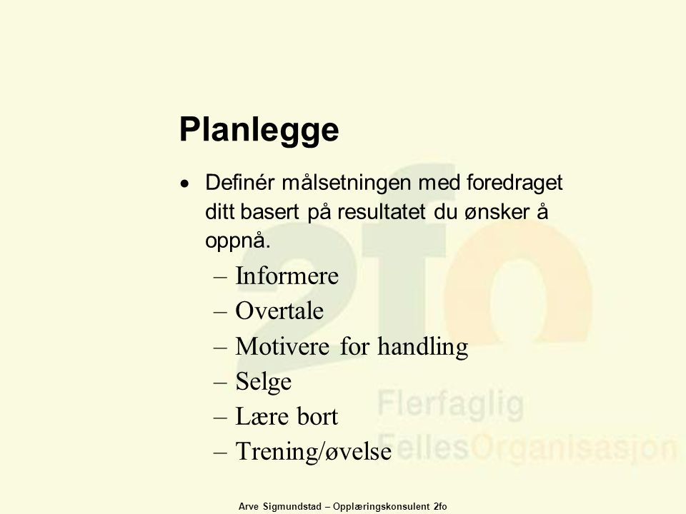 Arve Sigmundstad – Opplæringskonsulent 2fo Planlegge  Definér målsetningen med foredraget ditt basert på resultatet du ønsker å oppnå. –Informere –Ov