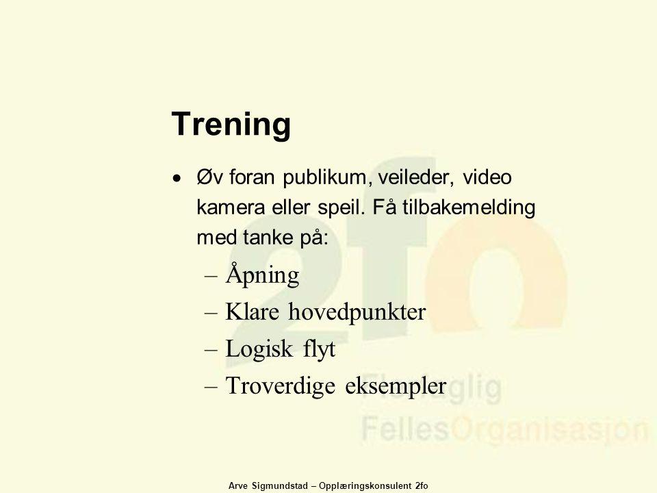 Arve Sigmundstad – Opplæringskonsulent 2fo Trening  Øv foran publikum, veileder, video kamera eller speil. Få tilbakemelding med tanke på: –Åpning –K