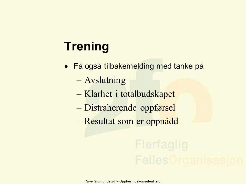 Arve Sigmundstad – Opplæringskonsulent 2fo Trening  Få også tilbakemelding med tanke på –Avslutning –Klarhet i totalbudskapet –Distraherende oppførse