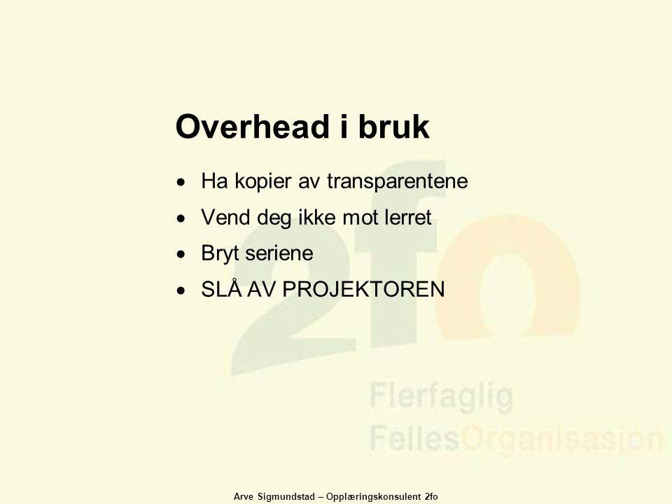 Arve Sigmundstad – Opplæringskonsulent 2fo Overhead i bruk  Ha kopier av transparentene  Vend deg ikke mot lerret  Bryt seriene  SLÅ AV PROJEKTORE