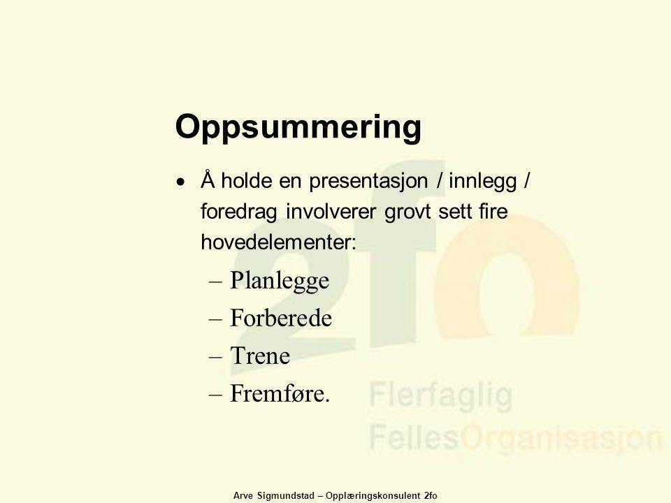 Arve Sigmundstad – Opplæringskonsulent 2fo Oppsummering  Å holde en presentasjon / innlegg / foredrag involverer grovt sett fire hovedelementer: –Pla