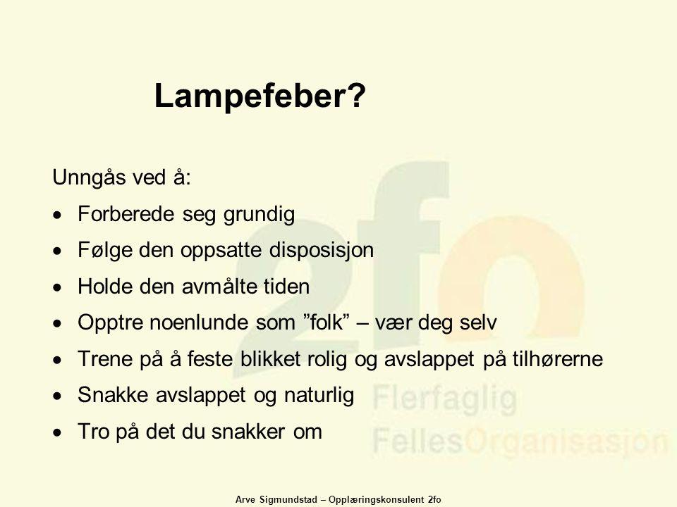 Arve Sigmundstad – Opplæringskonsulent 2fo Lampefeber? Unngås ved å:  Forberede seg grundig  Følge den oppsatte disposisjon  Holde den avmålte tide