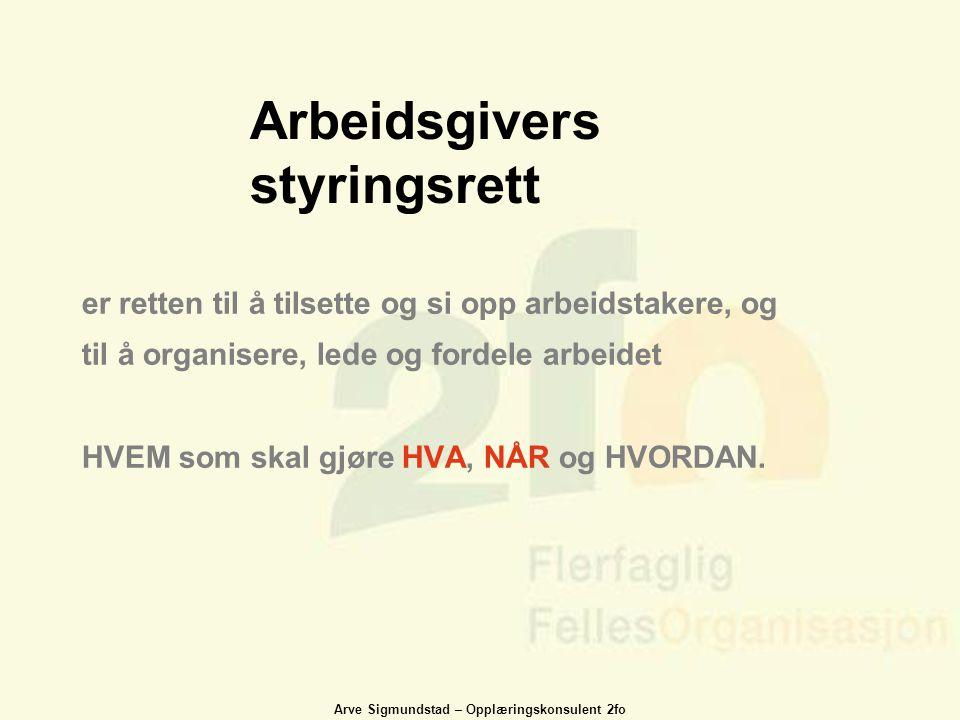 Arve Sigmundstad – Opplæringskonsulent 2fo Arbeidsgivers styringsrett er retten til å tilsette og si opp arbeidstakere, og til å organisere, lede og f