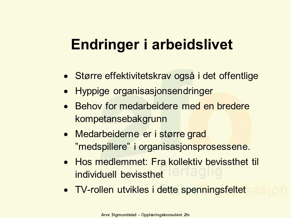 Arve Sigmundstad – Opplæringskonsulent 2fo Endringer i arbeidslivet  Større effektivitetskrav også i det offentlige  Hyppige organisasjonsendringer